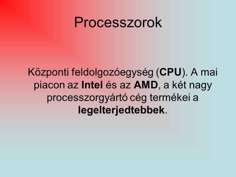 Processzorok Központi feldolgozóegység (CPU). A mai piacon az Intel és az AMD, a két nagy processzorgyártó cég termékei a legelterjedtebbek.