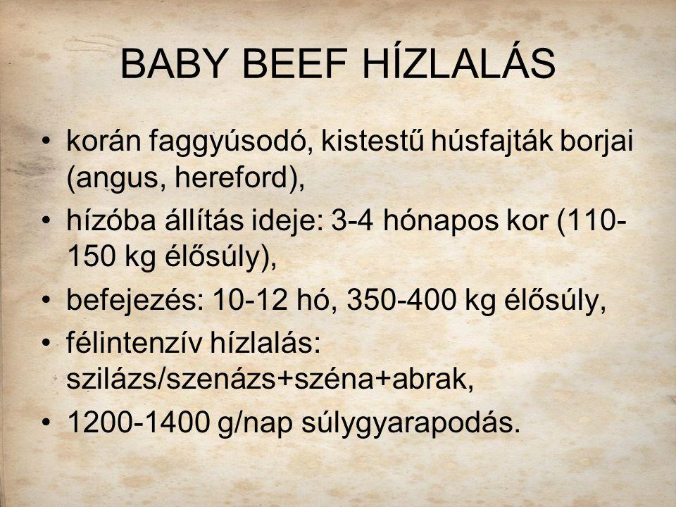 BABY BEEF HÍZLALÁS korán faggyúsodó, kistestű húsfajták borjai (angus, hereford), hízóba állítás ideje: 3-4 hónapos kor (110- 150 kg élősúly), befejez