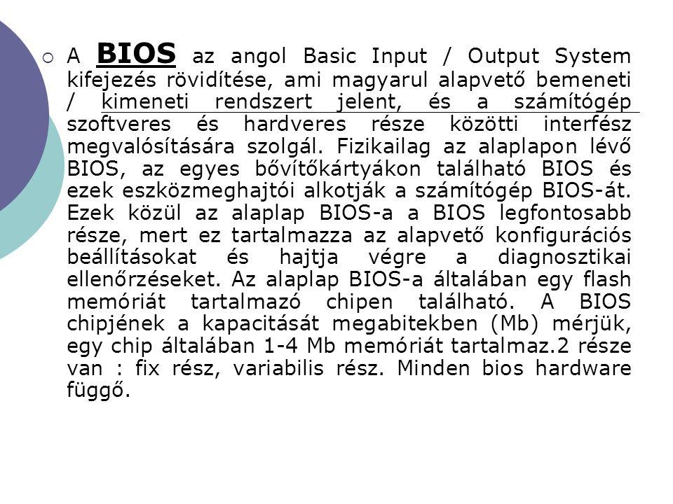  A BIOS az angol Basic Input / Output System kifejezés rövidítése, ami magyarul alapvető bemeneti / kimeneti rendszert jelent, és a számítógép szoftv