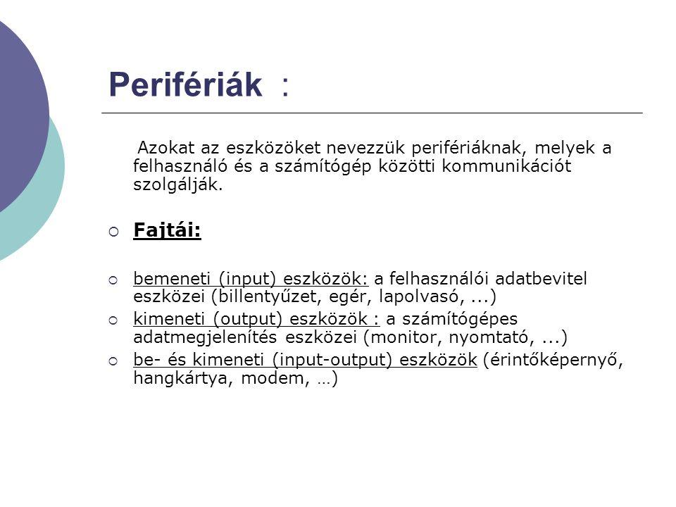 Perifériák : Azokat az eszközöket nevezzük perifériáknak, melyek a felhasználó és a számítógép közötti kommunikációt szolgálják.  Fajtái:  bemeneti