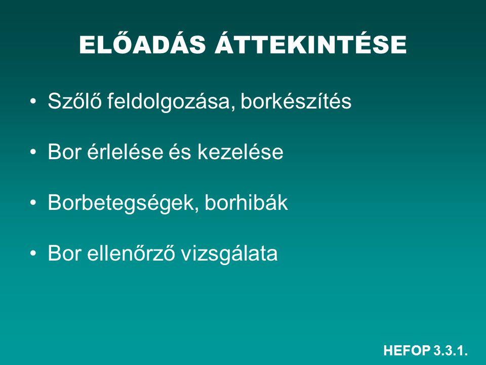 HEFOP 3.3.1. ELŐADÁS ÁTTEKINTÉSE Szőlő feldolgozása, borkészítés Bor érlelése és kezelése Borbetegségek, borhibák Bor ellenőrző vizsgálata