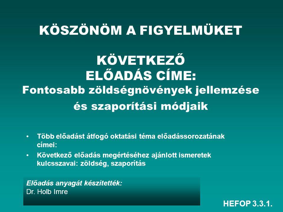 HEFOP 3.3.1. Előadás anyagát készítették: Dr. Holb Imre KÖSZÖNÖM A FIGYELMÜKET KÖVETKEZŐ ELŐADÁS CÍME: Fontosabb zöldségnövények jellemzése és szaporí
