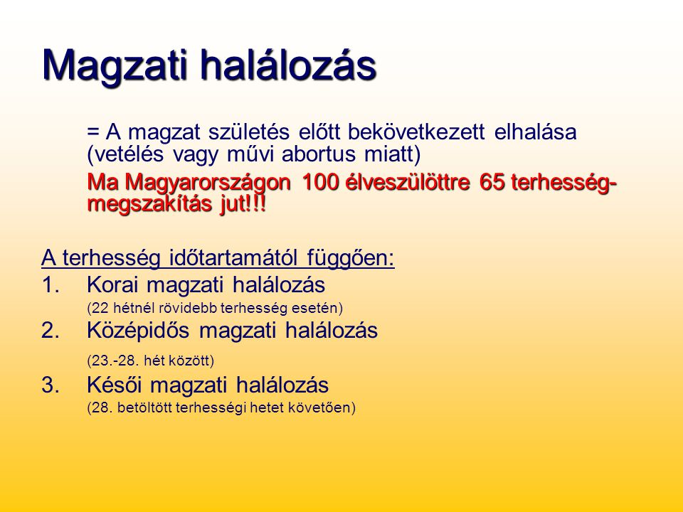 Magzati halálozás = A magzat születés előtt bekövetkezett elhalása (vetélés vagy művi abortus miatt) Ma Magyarországon 100 élveszülöttre 65 terhesség-