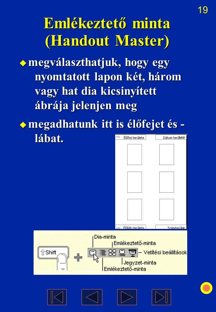 19 Emlékeztető minta (Handout Master)  megválaszthatjuk, hogy egy nyomtatott lapon két, három vagy hat dia kicsinyített ábrája jelenjen meg  megadha