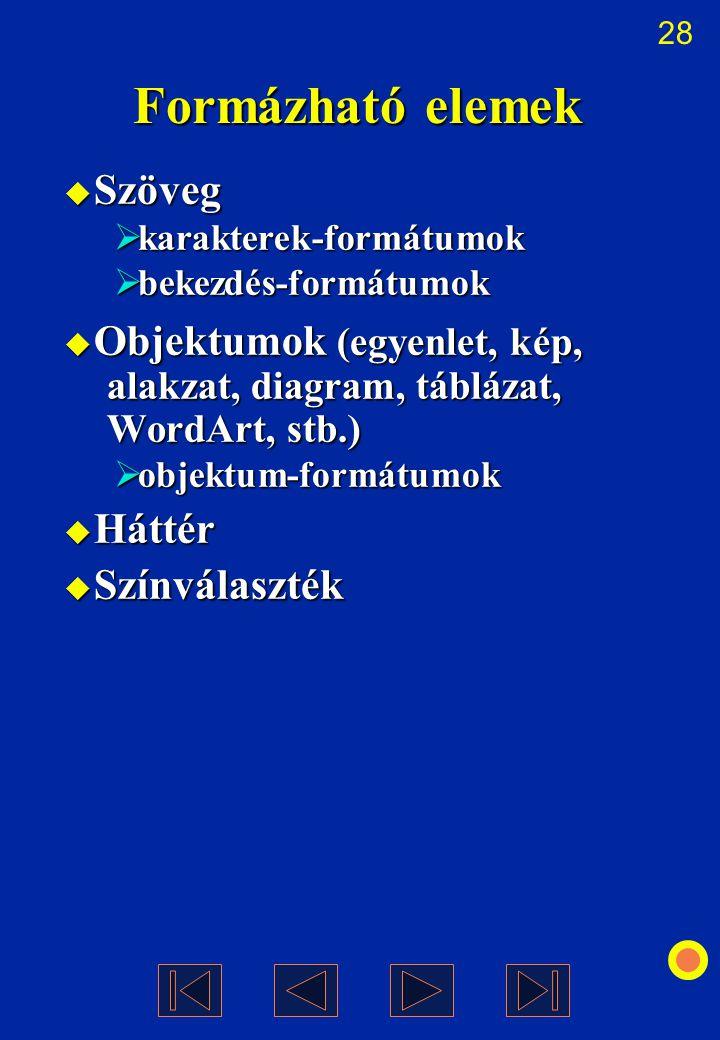 28 Formázható elemek  Szöveg  karakterek-formátumok  bekezdés-formátumok  Objektumok (egyenlet, kép, alakzat, diagram, táblázat, WordArt, stb.) 