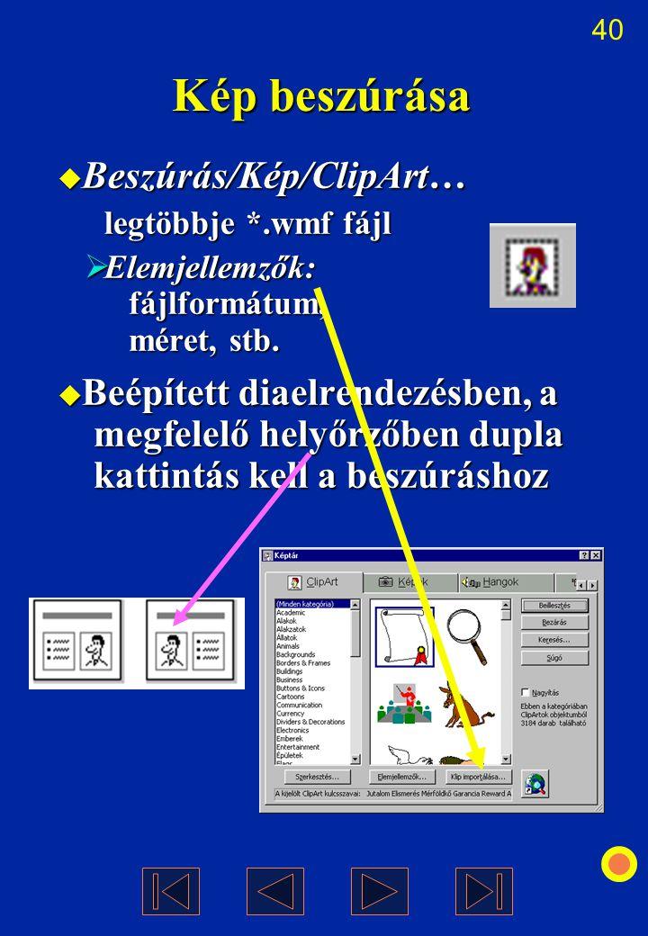 40 Kép beszúrása  Beszúrás/Kép/ClipArt… legtöbbje *.wmf fájl  Elemjellemzők: fájlformátum, méret, stb.  Beépített diaelrendezésben, a megfelelő hel