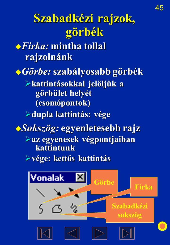 45 Szabadkézi rajzok, görbék  Firka: mintha tollal rajzolnánk  Görbe: szabályosabb görbék  kattintásokkal jelöljük a görbület helyét (csomópontok)