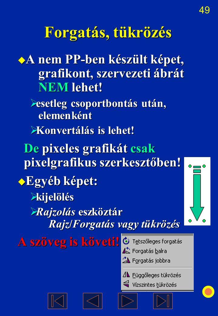 49 Forgatás, tükrözés  A nem PP-ben készült képet, grafikont, szervezeti ábrát NEM lehet!  esetleg csoportbontás után, elemenként  Konvertálás is l