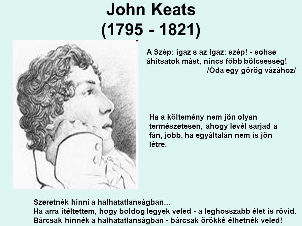 John Keats (1795 - 1821) A Szép: igaz s az Igaz: szép! - sohse áhitsatok mást, nincs főbb bölcsesség! /Óda egy görög vázához/ Szeretnék hinni a halhat