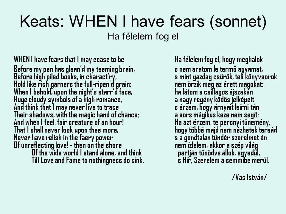 Keats: WHEN I have fears (sonnet) Ha félelem fog el WHEN I have fears that I may cease to beHa félelem fog el, hogy meghalok Before my pen has glean'd my teeming brain,s nem aratom le termö agyamat, Before high piled books, in charact'ry,s mint gazdag csürök, teli könyvsorok Hold like rich garners the full-ripen'd grain; nem örzik meg az érett magokat; When I behold, upon the night's starr'd face,ha látom a csillagos éjszakán Huge cloudy symbols of a high romance,a nagy regény ködös jelképeit And think that I may never live to traces érzem, hogy árnyait leírni tán Their shadows, with the magic hand of chance; a sors mágikus keze nem segít; And when I feel, fair creature of an hour!Ha azt érzem, te percnyi tünemény, That I shall never look upon thee more,hogy többé majd nem nézhetek tereád Never have relish in the faery power s a gondtalan tündér szerelmet én Of unreflecting love.