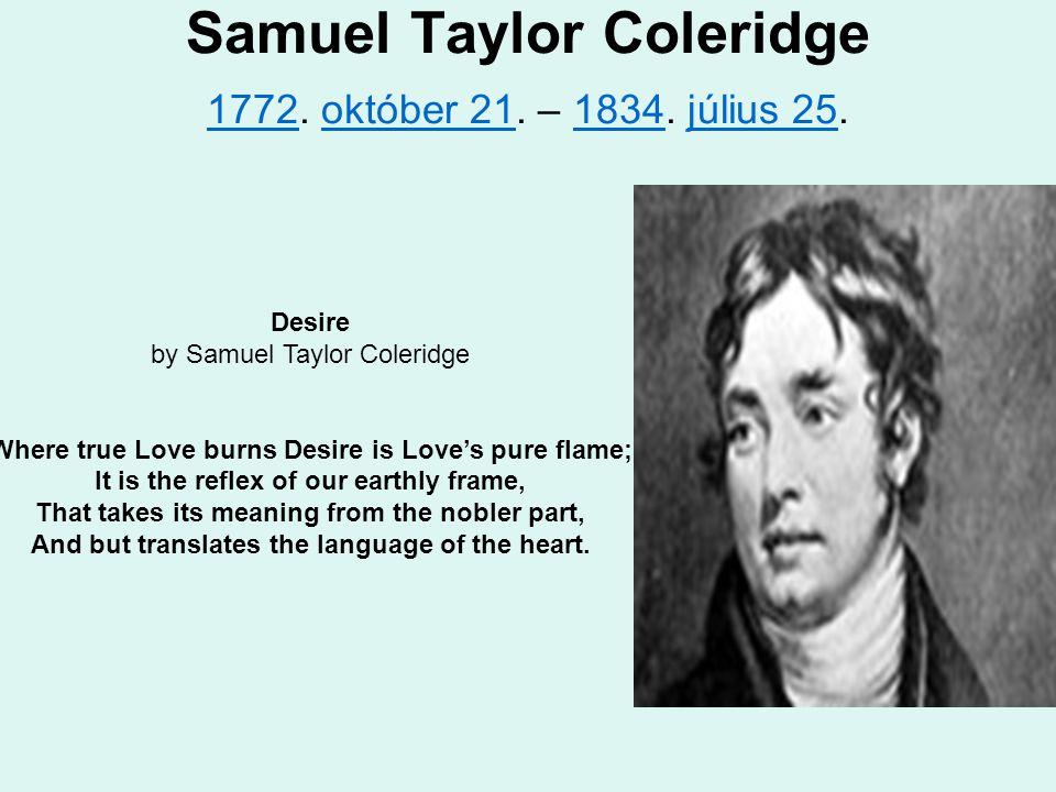 Samuel Taylor Coleridge 1772. október 21. – 1834. július 25. 1772október 211834július 25 Desire by Samuel Taylor Coleridge Where true Love burns Desir