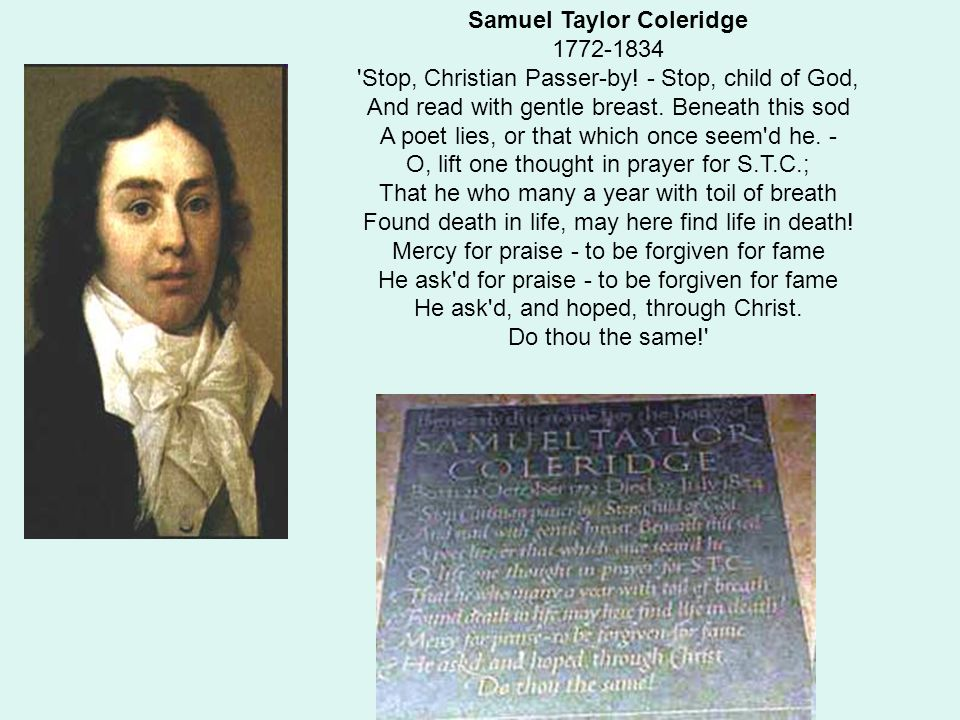 Samuel Taylor Coleridge 1772-1834 'Stop, Christian Passer-by! - Stop, child of God, And read with gentle breast. Beneath this sod A poet lies, or that