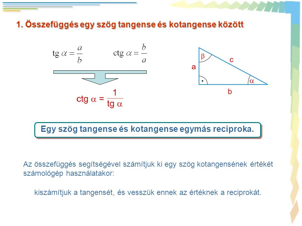 1. Összefüggés egy szög tangense és kotangense között Egy szög tangense és kotangense egymás reciproka. Az összefüggés segítségével számítjuk ki egy s