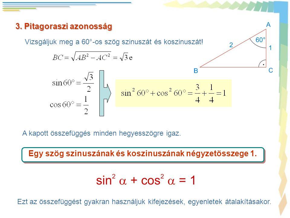 3. Pitagoraszi azonosság Vizsgáljuk meg a 60°-os szög szinuszát és koszinuszát! A kapott összefüggés minden hegyesszögre igaz. Egy szög szinuszának és