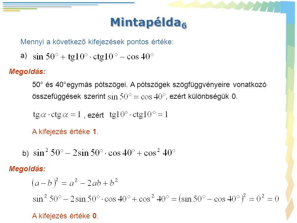 Mintapélda 6 Megoldás: Mennyi a következő kifejezések pontos értéke: a) 50° és 40°egymás pótszögei. A pótszögek szögfüggvényeire vonatkozó összefüggés