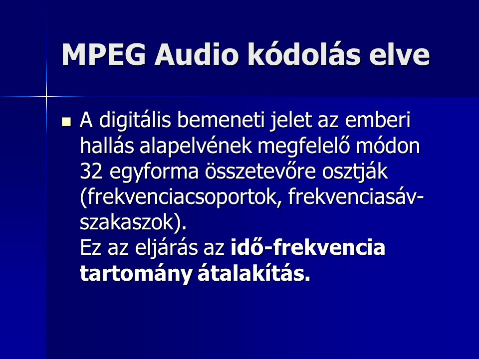 MPEG Audio kódolás elve A digitális bemeneti jelet az emberi hallás alapelvének megfelelő módon 32 egyforma összetevőre osztják (frekvenciacsoportok,