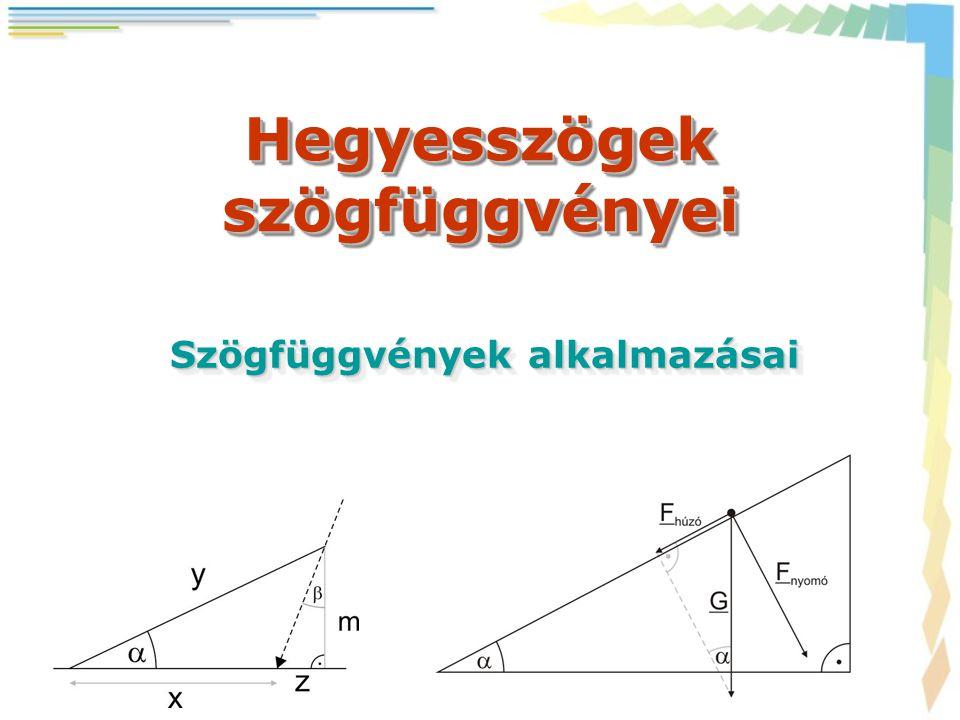 Hegyesszögek szögfüggvényei Szögfüggvények alkalmazásai