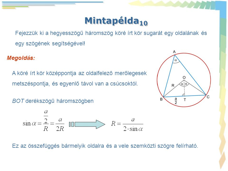 Mintapélda 10 Fejezzük ki a hegyesszögű háromszög köré írt kör sugarát egy oldalának és egy szögének segítségével! Megoldás: A köré írt kör középpontj