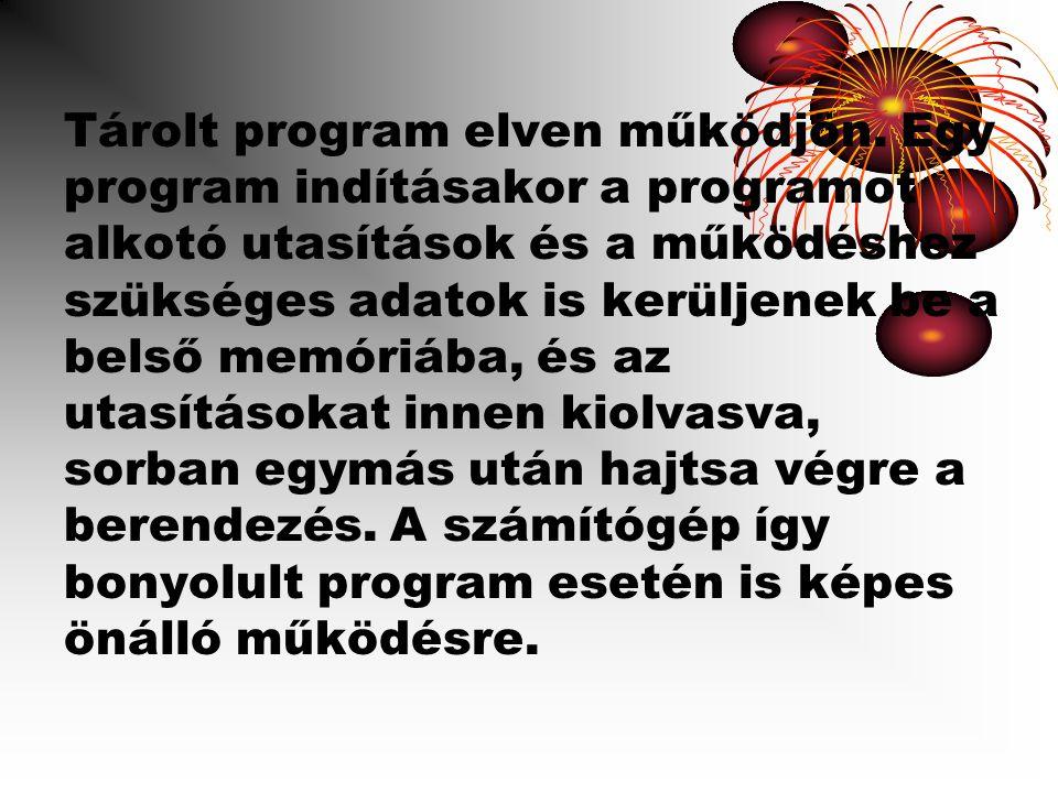 Tárolt program elven működjön. Egy program indításakor a programot alkotó utasítások és a működéshez szükséges adatok is kerüljenek be a belső memóriá