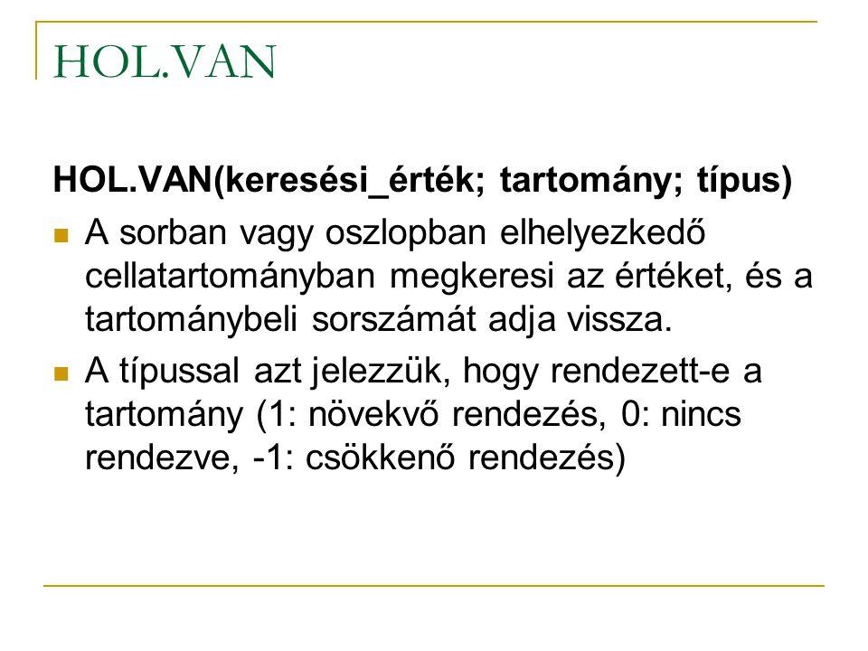 HOL.VAN HOL.VAN(keresési_érték; tartomány; típus) A sorban vagy oszlopban elhelyezkedő cellatartományban megkeresi az értéket, és a tartománybeli sors