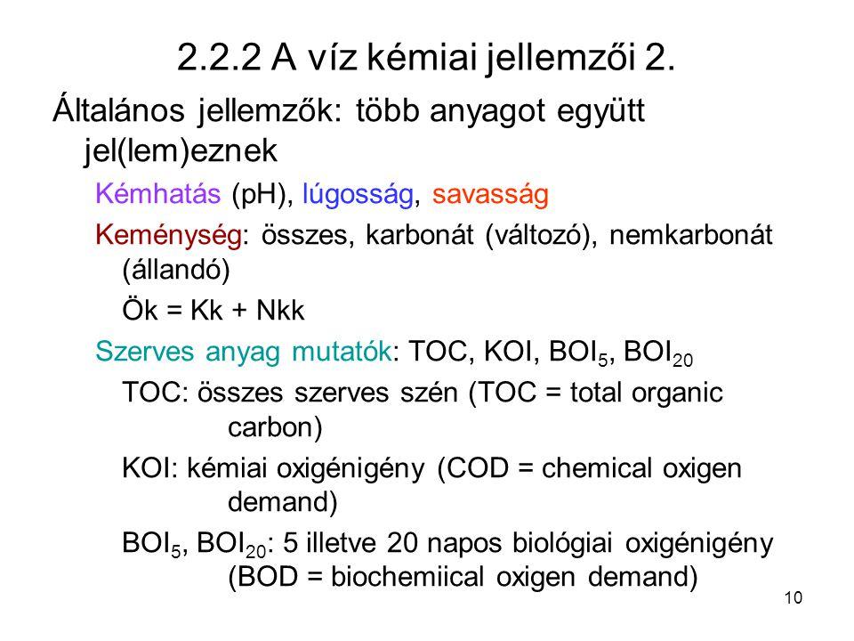 10 2.2.2 A víz kémiai jellemzői 2. Általános jellemzők: több anyagot együtt jel(lem)eznek Kémhatás (pH), lúgosság, savasság Keménység: összes, karboná