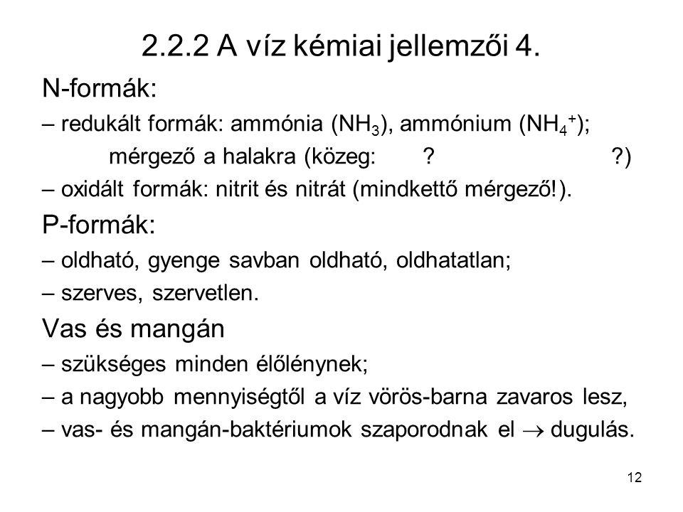 12 2.2.2 A víz kémiai jellemzői 4. N-formák: – redukált formák: ammónia (NH 3 ), ammónium (NH 4 + ); mérgező a halakra (közeg: ? ?) – oxidált formák:
