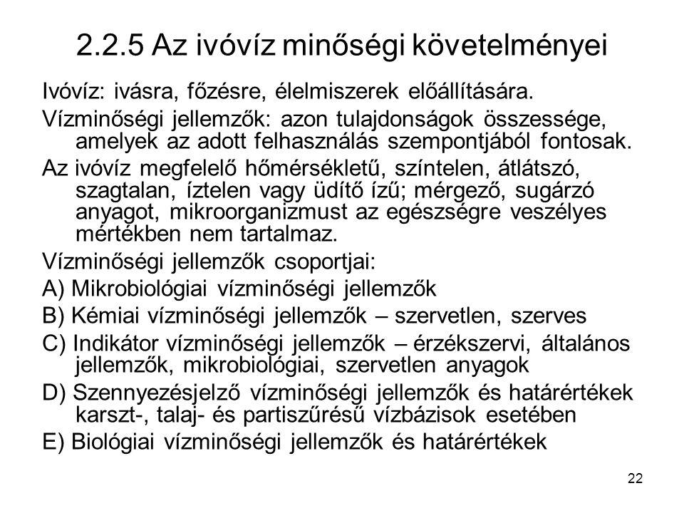 22 2.2.5 Az ivóvíz minőségi követelményei Ivóvíz: ivásra, főzésre, élelmiszerek előállítására. Vízminőségi jellemzők: azon tulajdonságok összessége, a