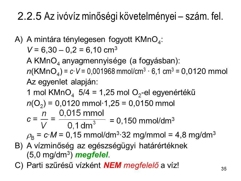 35 A)A mintára ténylegesen fogyott KMnO 4 : V = 6,30 – 0,2 = 6,10 cm 3 A KMnO 4 anyagmennyisége (a fogyásban): n(KMnO 4 ) = c · V = 0,001968 mmol/cm 3 · 6,1 cm 3 = 0,0120 mmol Az egyenlet alapján: 1 mol KMnO 4 5/4 = 1,25 mol O 2 -el egyenértékű n(O 2 ) = c = =  B = c·M = 0,15 mmol/dm 3 ·32 mg/mmol = 4,8 mg/dm 3 B)A vízminőség az egészségügyi határértéknek (5,0 mg/dm 3 ) megfelel.