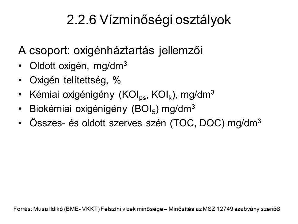 38 2.2.6 Vízminőségi osztályok A csoport: oxigénháztartás jellemzői Oldott oxigén, mg/dm 3 Oxigén telítettség, % Kémiai oxigénigény (KOI ps, KOI k ), mg/dm 3 Biokémiai oxigénigény (BOI 5 ) mg/dm 3 Összes- és oldott szerves szén (TOC, DOC) mg/dm 3 Forrás: Musa Ildikó (BME- VKKT) Felszíni vizek minősége – Minősítés az MSZ 12749 szabvány szerint
