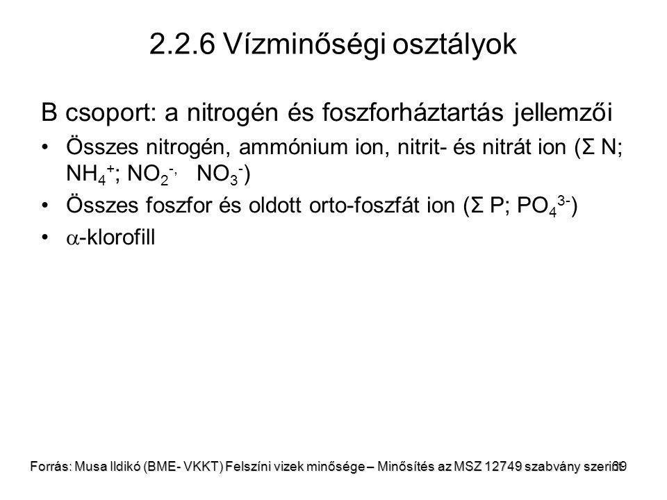 39 2.2.6 Vízminőségi osztályok B csoport: a nitrogén és foszforháztartás jellemzői Összes nitrogén, ammónium ion, nitrit- és nitrát ion (Σ N; NH 4 + ; NO 2 -, NO 3 - ) Összes foszfor és oldott orto-foszfát ion (Σ P; PO 4 3- )  -klorofill Forrás: Musa Ildikó (BME- VKKT) Felszíni vizek minősége – Minősítés az MSZ 12749 szabvány szerint