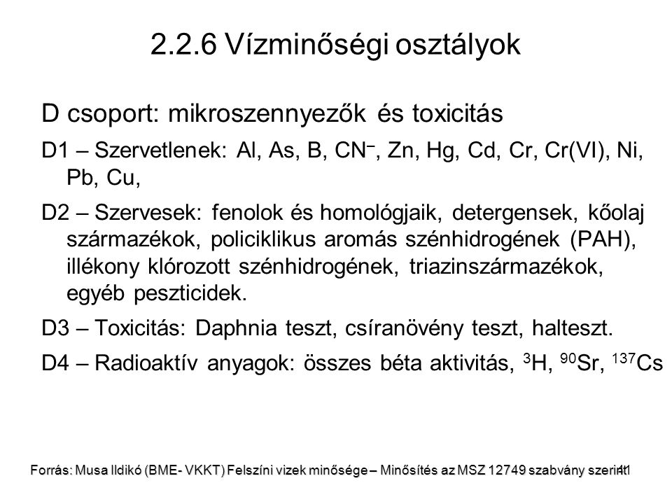 41 2.2.6 Vízminőségi osztályok D csoport: mikroszennyezők és toxicitás D1 – Szervetlenek: Al, As, B, CN –, Zn, Hg, Cd, Cr, Cr(VI), Ni, Pb, Cu, D2 – Szervesek: fenolok és homológjaik, detergensek, kőolaj származékok, policiklikus aromás szénhidrogének (PAH), illékony klórozott szénhidrogének, triazinszármazékok, egyéb peszticidek.