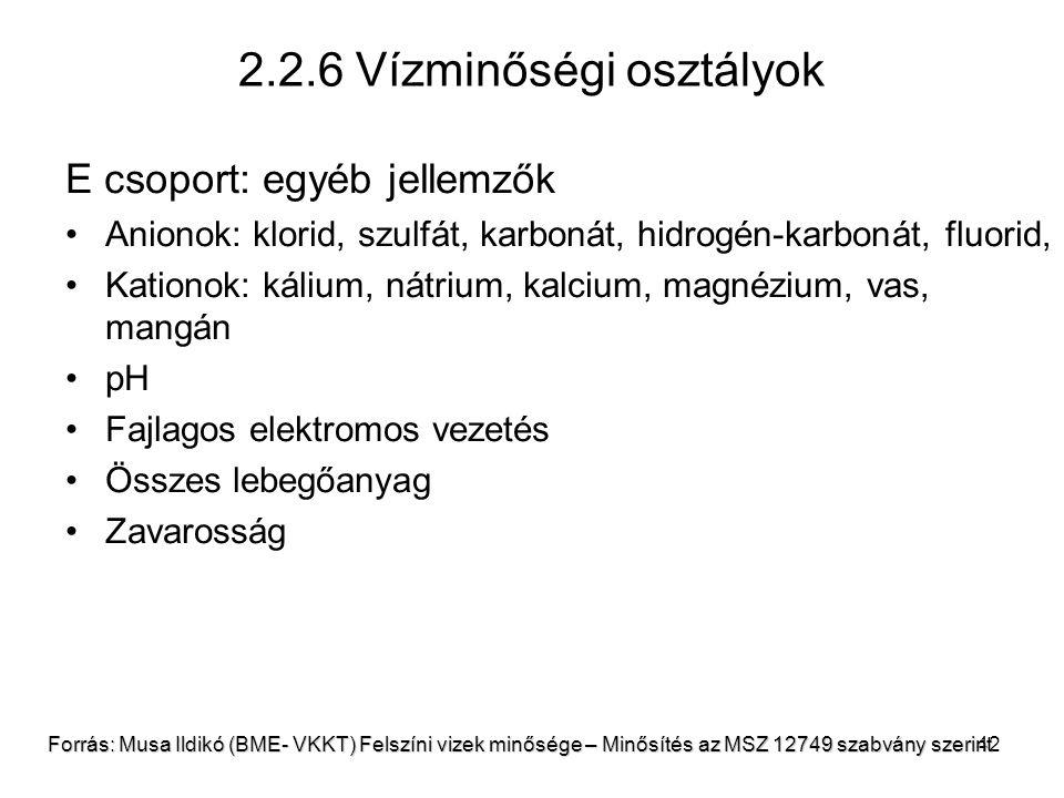42 2.2.6 Vízminőségi osztályok E csoport: egyéb jellemzők Anionok: klorid, szulfát, karbonát, hidrogén-karbonát, fluorid, Kationok: kálium, nátrium, kalcium, magnézium, vas, mangán pH Fajlagos elektromos vezetés Összes lebegőanyag Zavarosság Forrás: Musa Ildikó (BME- VKKT) Felszíni vizek minősége – Minősítés az MSZ 12749 szabvány szerint