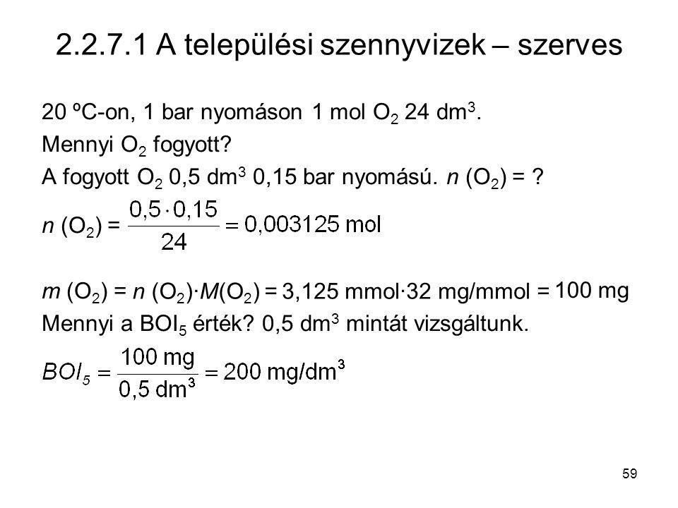 59 2.2.7.1 A települési szennyvizek – szerves 20 ºC-on, 1 bar nyomáson 1 mol O 2 24 dm 3. Mennyi O 2 fogyott? A fogyott O 2 0,5 dm 3 0,15 bar nyomású.