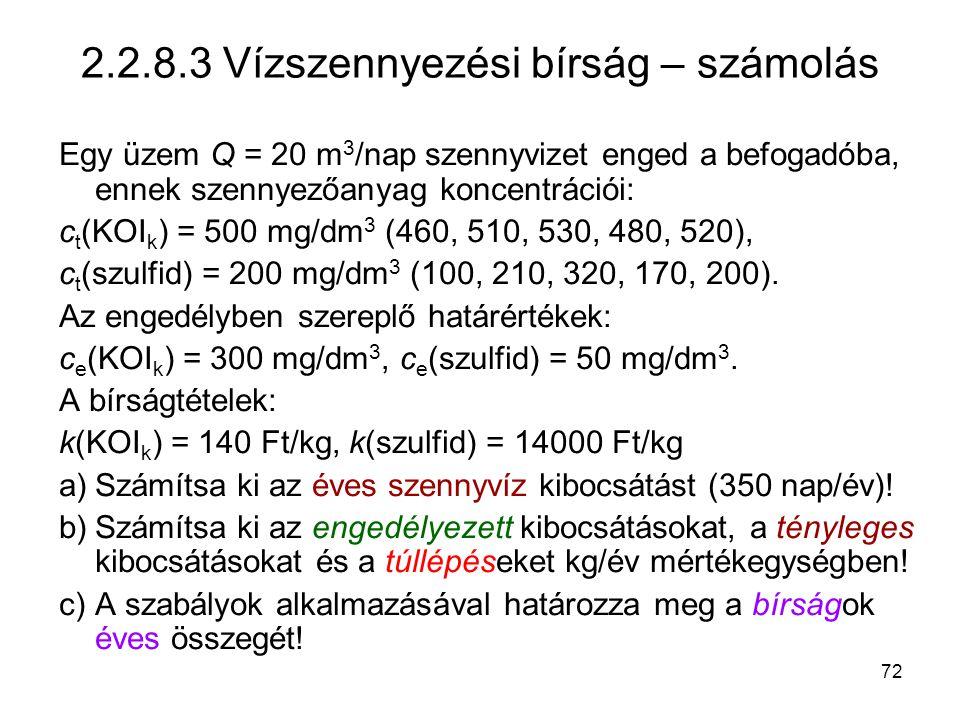 72 2.2.8.3 Vízszennyezési bírság – számolás Egy üzem Q = 20 m 3 /nap szennyvizet enged a befogadóba, ennek szennyezőanyag koncentrációi: c t (KOI k ) = 500 mg/dm 3 (460, 510, 530, 480, 520), c t (szulfid) = 200 mg/dm 3 (100, 210, 320, 170, 200).