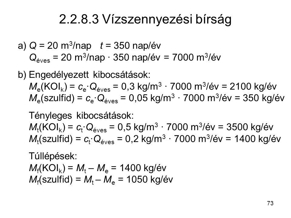 73 2.2.8.3 Vízszennyezési bírság a)Q = 20 m 3 /napt = 350 nap/év Q éves = 20 m 3 /nap · 350 nap/év = 7000 m 3 /év b)Engedélyezett kibocsátások: M e (KOI k ) = c e ·Q éves = 0,3 kg/m 3 · 7000 m 3 /év = 2100 kg/év M e (szulfid) = c e ·Q éves = 0,05 kg/m 3 · 7000 m 3 /év = 350 kg/év Tényleges kibocsátások: M t (KOI k ) = c t ·Q éves = 0,5 kg/m 3 · 7000 m 3 /év = 3500 kg/év M t (szulfid) = c t ·Q éves = 0,2 kg/m 3 · 7000 m 3 /év = 1400 kg/év Túllépések: M f (KOI k ) = M t – M e = 1400 kg/év M f (szulfid) = M t – M e = 1050 kg/év