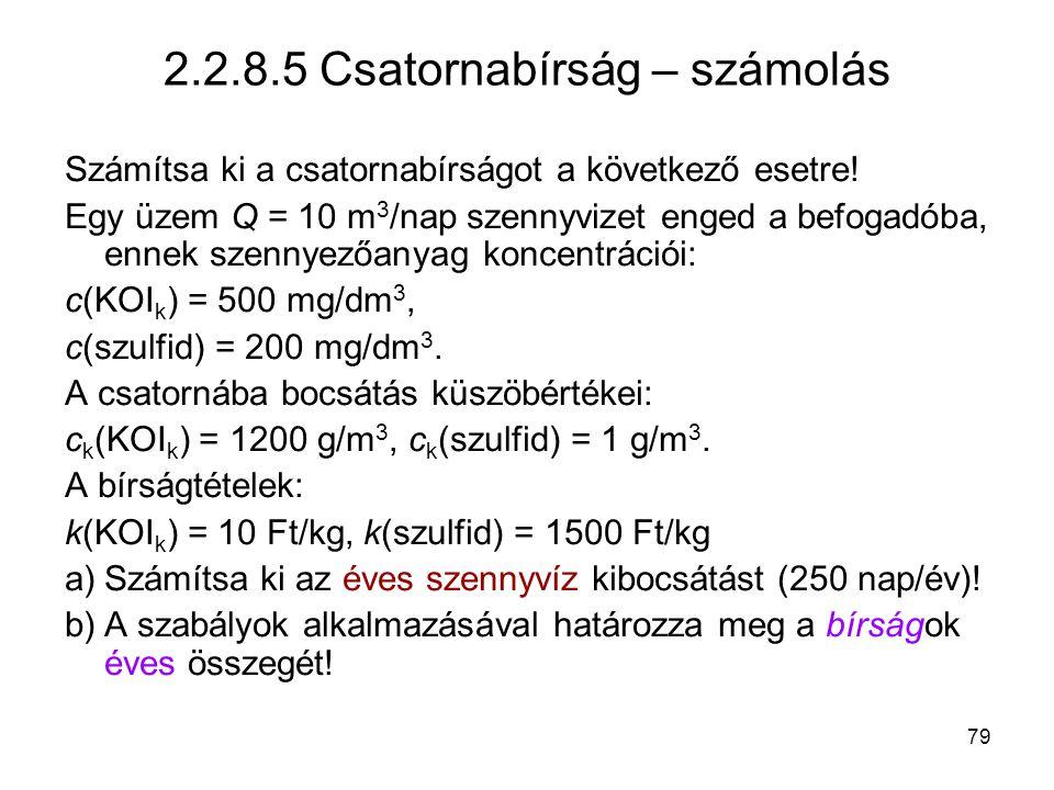 79 2.2.8.5 Csatornabírság – számolás Számítsa ki a csatornabírságot a következő esetre! Egy üzem Q = 10 m 3 /nap szennyvizet enged a befogadóba, ennek