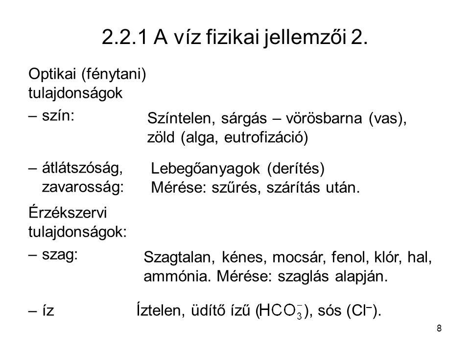 8 2.2.1 A víz fizikai jellemzői 2. Optikai (fénytani) tulajdonságok –szín: –átlátszóság, zavarosság: Érzékszervi tulajdonságok: –szag: –íz Színtelen,