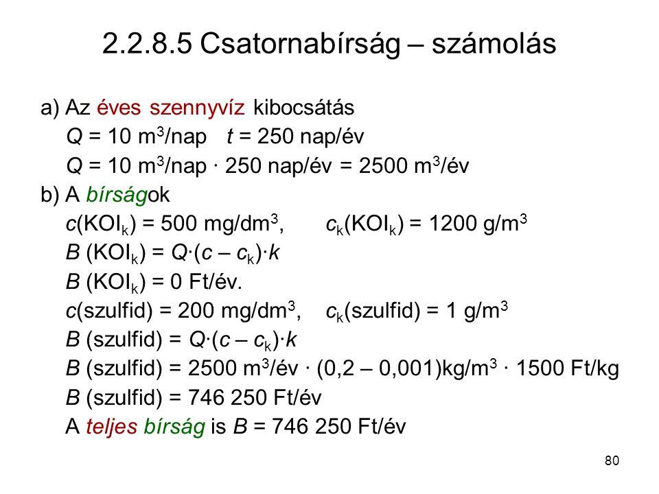 80 2.2.8.5 Csatornabírság – számolás a)Az éves szennyvíz kibocsátás Q = 10 m 3 /napt = 250 nap/év Q = 10 m 3 /nap · 250 nap/év = 2500 m 3 /év b)A bírságok c(KOI k ) = 500 mg/dm 3, c k (KOI k ) = 1200 g/m 3 B (KOI k ) = Q·(c – c k )·k B (KOI k ) = 0 Ft/év.