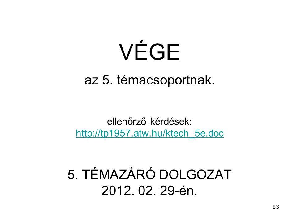 83 VÉGE az 5. témacsoportnak. ellenőrző kérdések: http://tp1957.atw.hu/ktech_5e.doc 5. TÉMAZÁRÓ DOLGOZAT 2012. 02. 29-én. http://tp1957.atw.hu/ktech_5