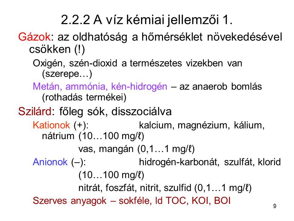 9 2.2.2 A víz kémiai jellemzői 1. Gázok: az oldhatóság a hőmérséklet növekedésével csökken (!) Oxigén, szén-dioxid a természetes vizekben van (szerepe