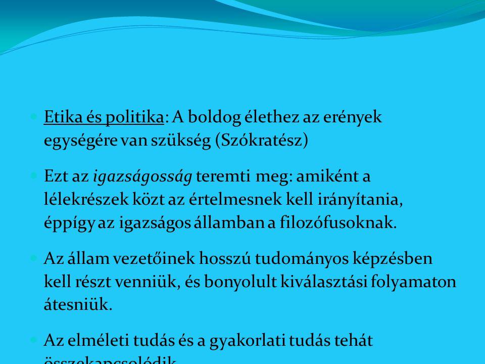 Etika és politika: A boldog élethez az erények egységére van szükség (Szókratész) Ezt az igazságosság teremti meg: amiként a lélekrészek közt az értel