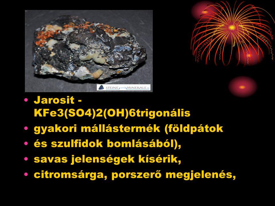 Jarosit - KFe3(SO4)2(OH)6trigonális gyakori mállástermék (földpátok és szulfidok bomlásából), savas jelenségek kísérik, citromsárga, porszerő megjelenés,