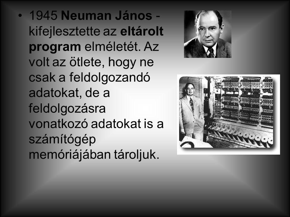 1945 Neuman János - kifejlesztette az eltárolt program elméletét. Az volt az ötlete, hogy ne csak a feldolgozandó adatokat, de a feldolgozásra vonatko