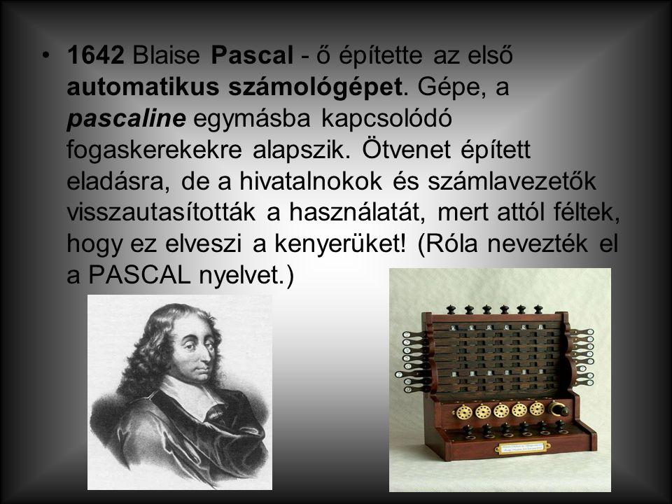 1642 Blaise Pascal - ő építette az első automatikus számológépet. Gépe, a pascaline egymásba kapcsolódó fogaskerekekre alapszik. Ötvenet épített eladá