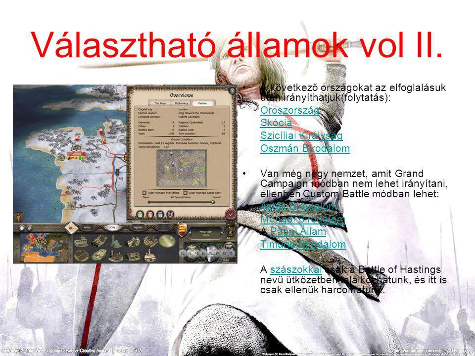 A következő országokat az elfoglalásuk után irányíthatjuk(folytatás): Oroszország Skócia Szicíliai Királyság Oszmán Birodalom Van még négy nemzet, amit Grand Campaign módban nem lehet irányítani, ellenben Custom Battle módban lehet: Azték Birodalom Mongol Birodalom A Pápai ÁllamPápai Állam Timurid Birodalom A szászokkal csak a Battle of Hastings nevű ütközetben találkozhatunk, és itt is csak ellenük harcolhatunk.szászokkal Választható államok vol II.
