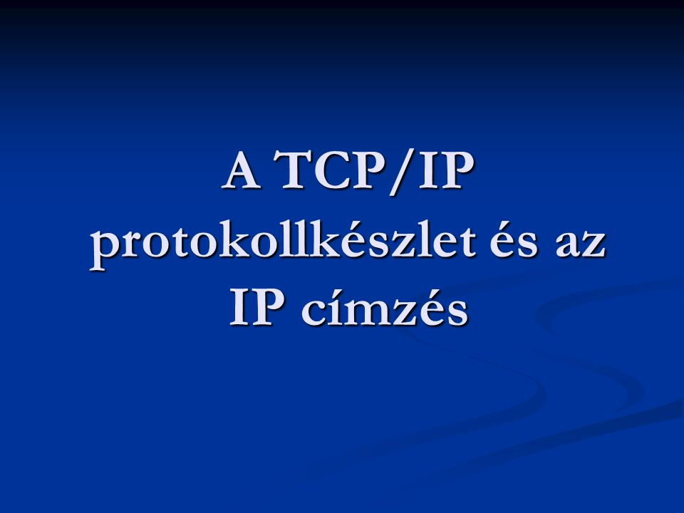 A TCP/IP protokollkészlet és az IP címzés