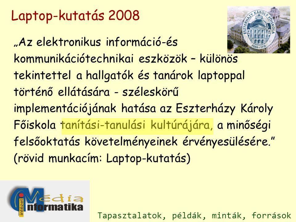 """""""Az elektronikus információ-és kommunikációtechnikai eszközök – különös tekintettel a hallgatók és tanárok laptoppal történő ellátására - széleskörű implementációjának hatása az Eszterházy Károly Főiskola tanítási-tanulási kultúrájára, a minőségi felsőoktatás követelményeinek érvényesülésére. (rövid munkacím: Laptop-kutatás) Laptop-kutatás 2008 Tapasztalatok, példák, minták, források"""