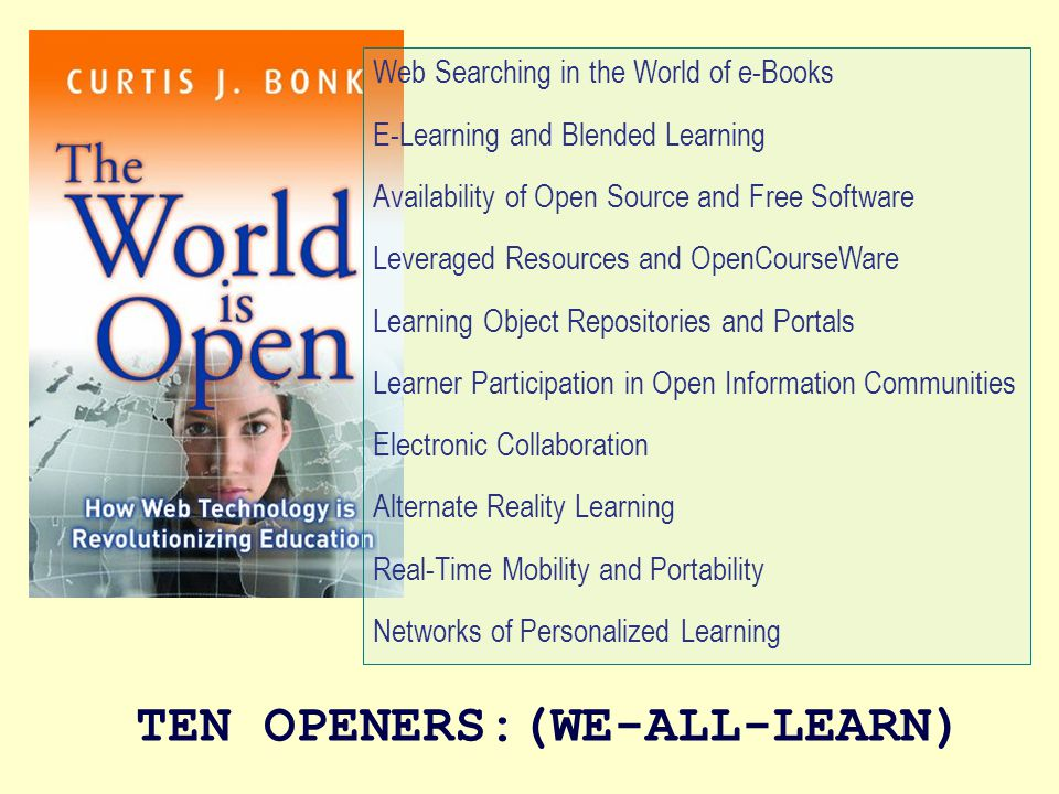 Web Searching in the World of e-Books E-Learning and Blended Learning Availability of Open Source and Free Software Leveraged Resources and OpenCourseWare Learning Object Repositories and Portals Learner Participation in Open Information Communities Electronic Collaboration Alternate Reality Learning Real-Time Mobility and Portability Networks of Personalized Learning TEN OPENERS:(WE-ALL-LEARN)