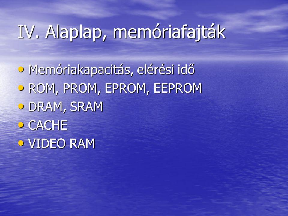 IV. Alaplap, memóriafajták Memóriakapacitás, elérési idő Memóriakapacitás, elérési idő ROM, PROM, EPROM, EEPROM ROM, PROM, EPROM, EEPROM DRAM, SRAM DR