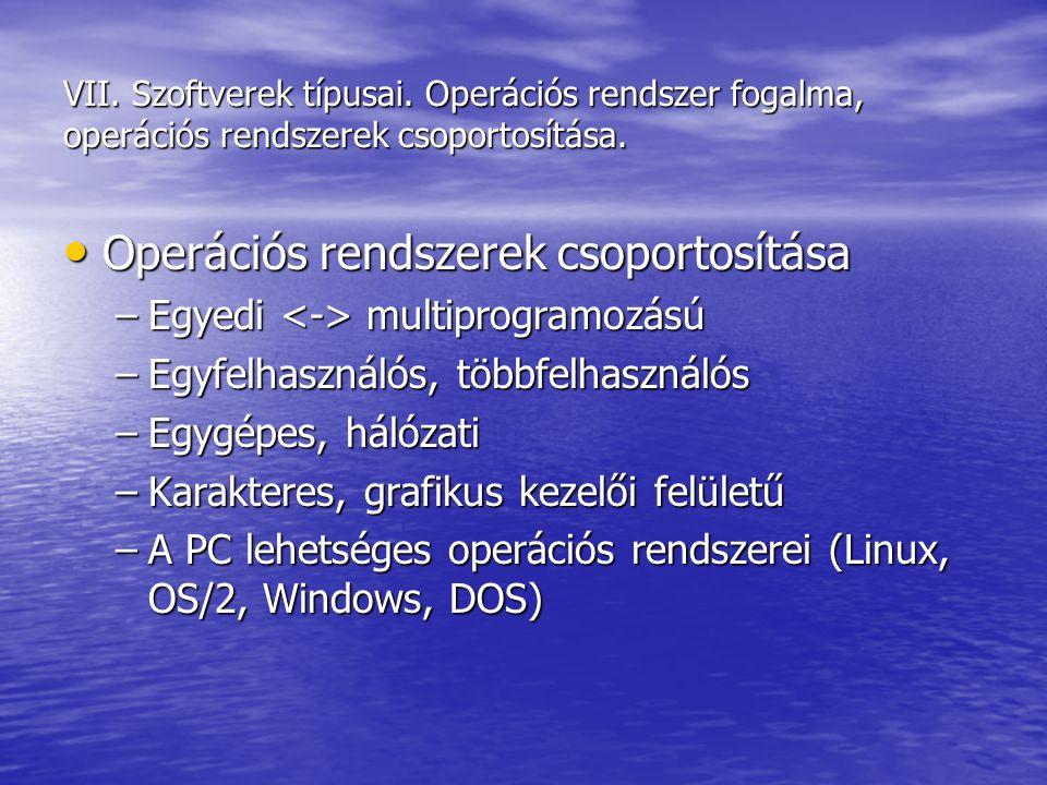 VII. Szoftverek típusai. Operációs rendszer fogalma, operációs rendszerek csoportosítása. Operációs rendszerek csoportosítása Operációs rendszerek cso